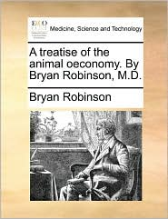 A treatise of the animal oeconomy. By Bryan Robinson, M.D. - Bryan Robinson