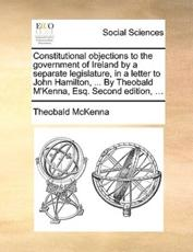 Constitutional Objections to the Government of Ireland by a Separate Legislature, in a Letter to John Hamilton, ... by Theobald M'Kenna, Esq. Second Edition, ... - Theobald McKenna