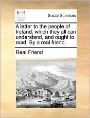 A letter to the people of Ireland, which they all can understand, and ought to read. By a real friend. - Real Real Friend