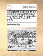 An Appeal to the Public, on the Subject of the National Debt. a New Edition. with an Appendix, ... by Richard Price, D.D. F.R.S.