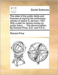 The state of the public debts and finances at signing the preliminary articles of peace in January 1783. With a plan for raising money by public loans, ... The second edition. By Richard Price, D.D. and F.R.S. - Richard Price