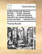 Letters of the Late Thomas Rundle, ... to Mrs. Barbara Sandys, ... with Introductory Memoirs, by James Dallaway, ... in Two Volumes. ... Volume 2 of 2