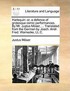 Harlequin: or, a defence of grotesque comic performances. By Mr. Justus Möser, ... Translated from the German by Joach. Andr. Fred. Warnecke, LL.C.