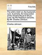 The Wife's Relief: Or, the Husband's Cure. a Comedy. as It [Sic] Acted at the Theatre-Royal in Drury-Lane. by His Majesty's Servants. by