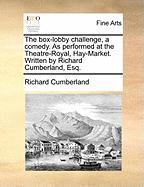 The Box-Lobby Challenge, a Comedy. as Performed at the Theatre-Royal, Hay-Market. Written by Richard Cumberland, Esq.