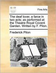 The deaf lover, a farce in two acts; as performed at the Theatre Royal Covent Garden. Written by F. Pilon. - Frederick Pilon