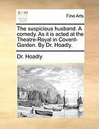 The Suspicious Husband. a Comedy. as It Is Acted at the Theatre-Royal in Covent-Garden. by Dr. Hoadly.
