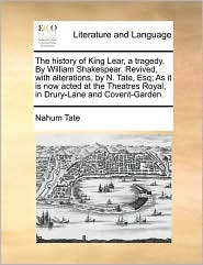 The history of King Lear, a tragedy. By William Shakespear. Revived, with alterations, by N. Tate, Esq; As it is now acted at the Theatres Royal, in Drury-Lane and Covent-Garden. - Nahum Tate
