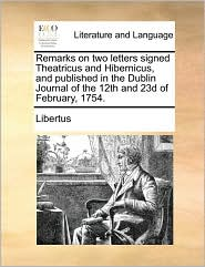 Remarks on two letters signed Theatricus and Hibernicus, and published in the Dublin Journal of the 12th and 23d of February, 1754. - Libertus