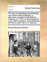 The duty of supporting and defending our country and constitution: a discourse, preached at Middleham, ... February 10, 1793, on the prospect of a war. With a preface, on the principles of French civism. By R. B. Nickolls, ... - Robert Boucher Nickolls