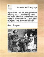 Sighs from Hell: Or, the Groans of a Dying Soul. Discovering from the 16th. of Luke, the Lamentable State of the Damned. ... by Jo - Bunyan, John