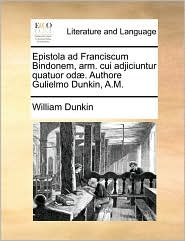 Epistola ad Franciscum Bindonem, arm. cui adjiciuntur quatuor od . Authore Gulielmo Dunkin, A.M. - William Dunkin