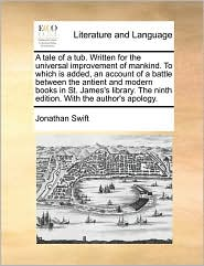 A tale of a tub. Written for the universal improvement of mankind. To which is added, an account of a battle between the antient and modern books in St. James's library. The ninth edition. With the author's apology. - Jonathan Swift
