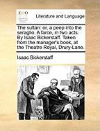 The Sultan: Or, a Peep Into the Seraglio. a Farce, in Two Acts. by Isaac Bickerstaff. Taken from the Manager's Book, at the Theatr