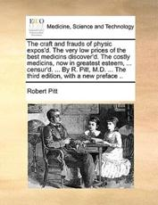 The Craft and Frauds of Physic Expos'd. the Very Low Prices of the Best Medicins Discover'd. the Costly Medicins, Now in Greatest Esteem, ... Censur'd. ... by R. Pitt, M.D. ... the Third Edition, with a New Preface .. - Robert Pitt