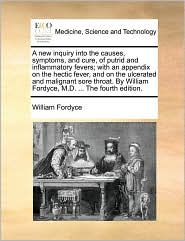 A new inquiry into the causes, symptoms, and cure, of putrid and inflammatory fevers; with an appendix on the hectic fever, and on the ulcerated and malignant sore throat. By William Fordyce, M.D. ... The fourth edition. - William Fordyce