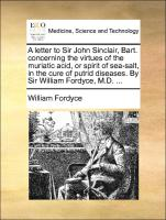 A letter to Sir John Sinclair, Bart. concerning the virtues of the muriatic acid, or spirit of sea-salt, in the cure of putrid diseases. By Sir William Fordyce, M.D. ...
