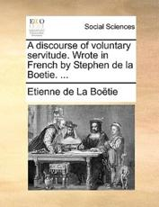 A Discourse of Voluntary Servitude. Wrote in French by Stephen de La Boetie. ... - Etienne De La Botie, Etienne De La Boetie