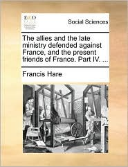 The allies and the late ministry defended against France, and the present friends of France. Part IV. ... - Francis Hare