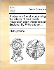A letter to a friend, concerning the effects of the French Revolution upon the people of England. By Philo-patri. - Philo-patriae