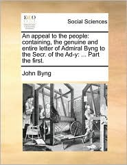 An appeal to the people: containing, the genuine and entire letter of Admiral Byng to the Secr. of the Ad-y: ... Part the first. - John Byng
