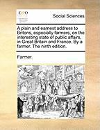 A  Plain and Earnest Address to Britons, Especially Farmers, on the Interesting State of Public Affairs, in Great Britain and France. by a Farmer. th