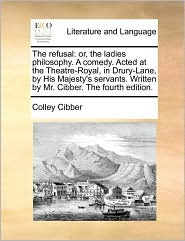 The refusal: or, the ladies philosophy. A comedy. Acted at the Theatre-Royal, in Drury-Lane, by His Majesty's servants. Written by Mr. Cibber. The fourth edition. - Colley Cibber