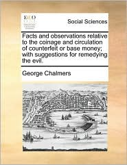 Facts and observations relative to the coinage and circulation of counterfeit or base money; with suggestions for remedying the evil. - George Chalmers