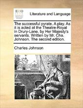 The Successful Pyrate. a Play. as It Is Acted at the Theatre-Royal in Drury-Lane, by Her Majesty's Servants. Written by Mr. Cha. J - Johnson, Charles
