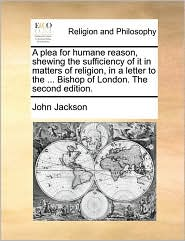 A plea for humane reason, shewing the sufficiency of it in matters of religion, in a letter to the ... Bishop of London. The second edition. - John Jackson
