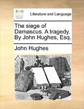 The Siege of Damascus. a Tragedy. by John Hughes, Esq. - Hughes, John