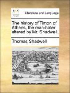 The history of Timon of Athens, the man-hater altered by Mr. Shadwell. als Taschenbuch von Thomas Shadwell - Gale ECCO, Print Editions