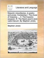 Masonic miscellanies, in poetry and prose. Containing I. The muse of masonry, ... II. The masonic essayist. III. The freem-ason's [sic] vade-mecum. By Stephen Jones. - Stephen Jones