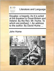 Douglas: a tragedy. As it is acted at the theatres in Great-Britain and Ireland. By the Rev. Mr. Hume. To which are prefixed, I. An address to the author. By David Hume ... - John Home