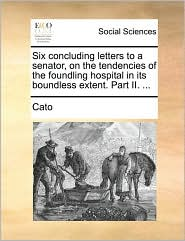Six concluding letters to a senator, on the tendencies of the foundling hospital in its boundless extent. Part II. ... - Cato