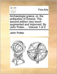 Arch ologia gr ca, or, the antiquities of Greece. The second edition very much augmented and improved. By John Potter, . Volume 1 of 2 - John Potter