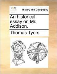 An historical essay on Mr. Addison. - Thomas Tyers