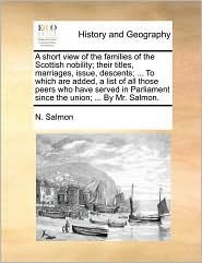 A short view of the families of the Scottish nobility; their titles, marriages, issue, descents; ... To which are added, a list of all those peers who have served in Parliament since the union; ... By Mr. Salmon. - N. Salmon