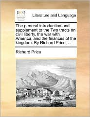 The general introduction and supplement to the Two tracts on civil liberty, the war with America, and the finances of the kingdom. By Richard Price, ... - Richard Price