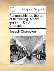 Penmanship: or, the art of fair writing. A new essay. . By J. Champion. - Joseph Champion