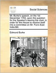 Mr. Burke's Speech, on the 1st December 1783, Upon the Question for the Speaker's Leaving the Chair, in Order for the House to Resolve Itself Into a C