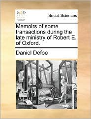 Memoirs of some transactions during the late ministry of Robert E. of Oxford.