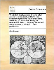 The British liberty asserted: being a full answer to a late book, entitul'd, The hereditary right of the crown of England, asserted, &c. Said to be writ by the reverend Mr. B---r, ... Wherein the author's whole scheme is refuted, ... By a gentleman.