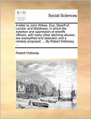 A letter to John Wilkes, Esq; Sheriff of London and Middlesex; in which the extortion and oppression of sheriffs officers, with many other alarming abuses, are exemplified and detected; and a remedy proposed: ... By Robert Holloway, ...