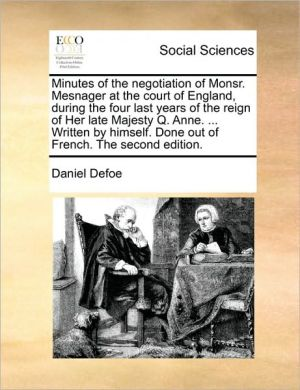Minutes of the negotiation of Monsr. Mesnager at the court of England, during the four last years of the reign of Her late Majesty Q. Anne. . Written by himself. Done out of French. The second edition. - Daniel Defoe