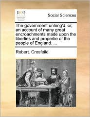 The Government Unhing'd: Or, an Account of Many Great Encroachments Made Upon the Liberties and Propertie of the People of England. ...