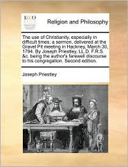 The use of Christianity, especially in difficult times; a sermon, delivered at the Gravel Pit meeting in Hackney, March 30, 1794. By Joseph Priestley, LL.D. F.R.S. &c. being the author's farewell discourse to his congregation. Second edition.