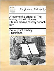 A letter to the author of The history of the Lutheran Church, from a country school-boy. - Country school-boy Philalethes