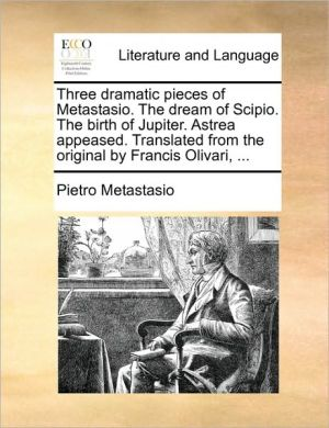 Three dramatic pieces of Metastasio. The dream of Scipio. The birth of Jupiter. Astrea appeased. Translated from the original by Francis Olivari, . - Pietro Metastasio