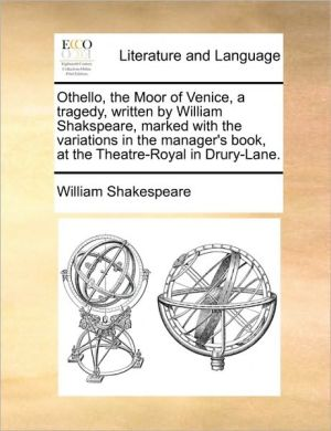 Othello, the Moor of Venice, a tragedy, written by William Shakspeare, marked with the variations in the manager's book, at the Theatre-Royal in Drury-Lane. - William Shakespeare